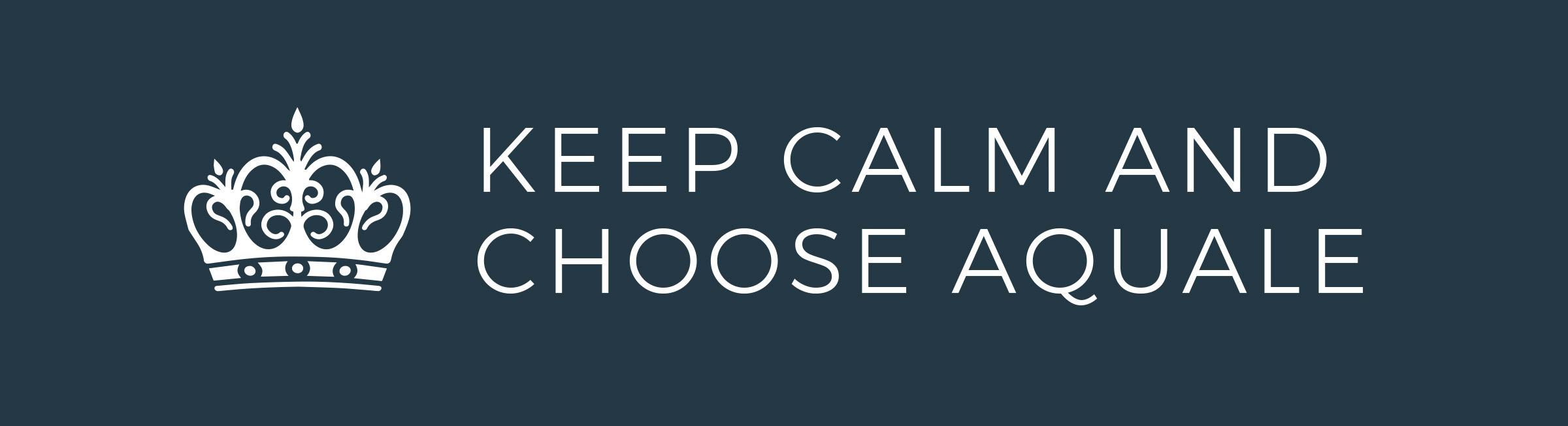 Keep Calm and Choose AQUALE